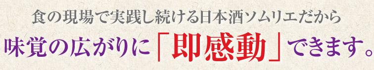 食の現場で実践し続ける日本酒ソムリエだから味覚の広がりに「即感動」できます。